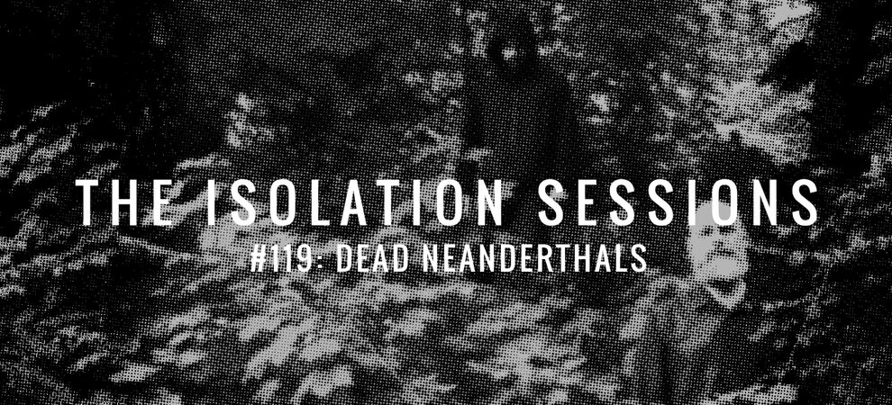 The Isolation Sessions #119: Dead Neanderthals