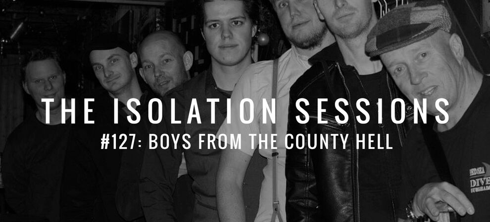 The Isolation Sessions #127: Boys From The County Hell