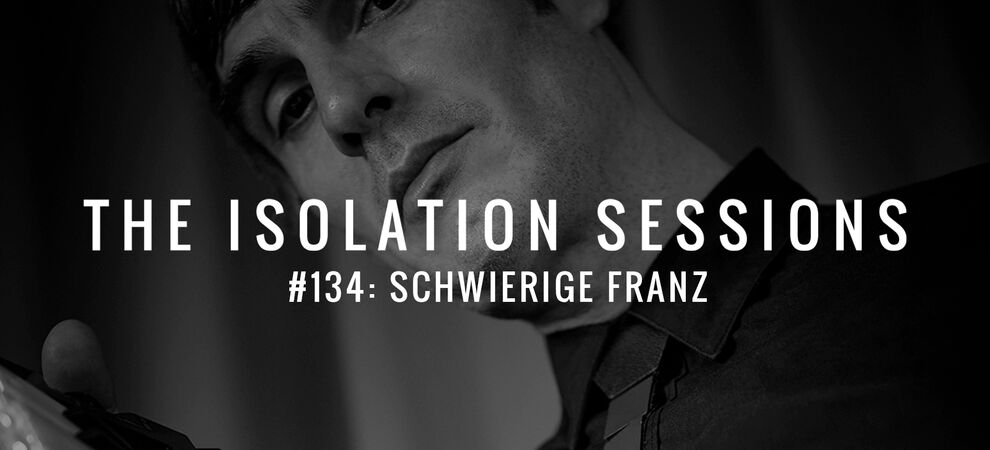 THE ISOLATION SESSIONS #134: Schwierige Franz