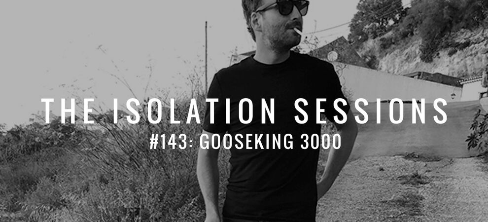 THE ISOLATION SESSIONS #143: Gooseking 3000